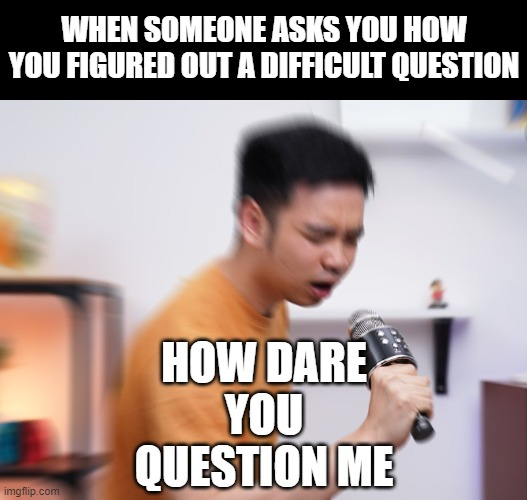 ........ |  WHEN SOMEONE ASKS YOU HOW YOU FIGURED OUT A DIFFICULT QUESTION; HOW DARE YOU QUESTION ME | image tagged in memes,funny,fun,microphone,scream,youtuber | made w/ Imgflip meme maker