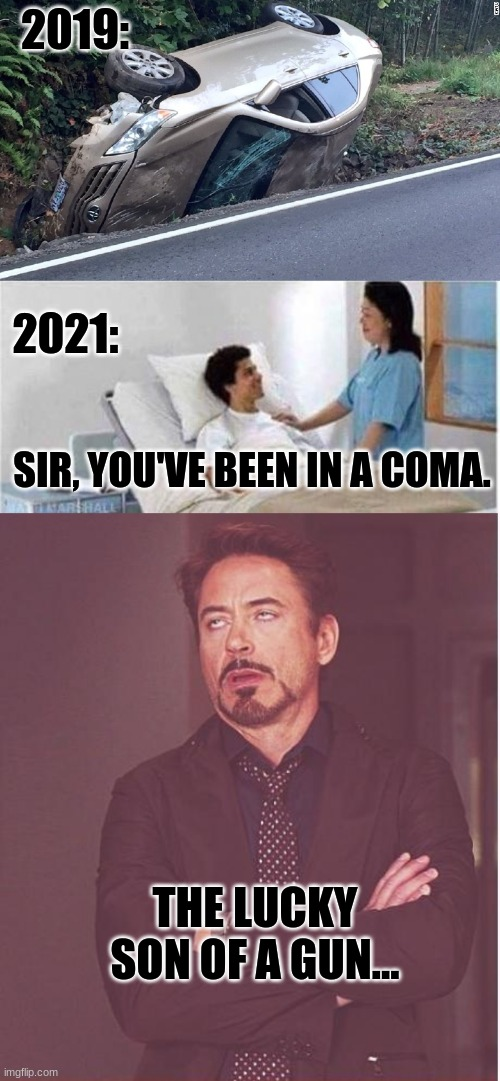 The lucky son of a gun! |  2019:; 2021:; SIR, YOU'VE BEEN IN A COMA. THE LUCKY SON OF A GUN... | image tagged in memes,face you make robert downey jr,sir you've been in a coma,car wreck,covid-19,2020 | made w/ Imgflip meme maker