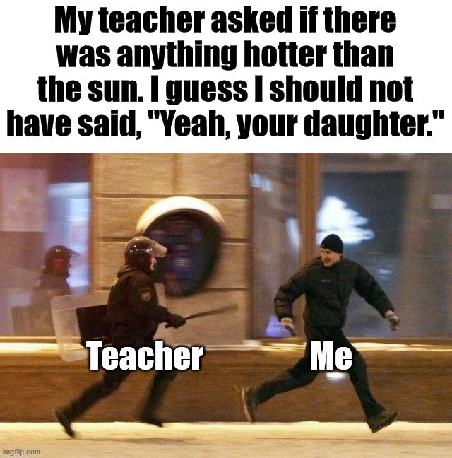 "I will take the beating for that quip. |  My teacher asked if there was anything hotter than the sun. I guess I should not have said, ""Yeah, your daughter.""; Teacher                 Me 