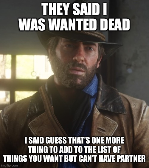 THEY SAID I WAS WANTED DEAD; I SAID GUESS THAT'S ONE MORE THING TO ADD TO THE LIST OF THINGS YOU WANT BUT CAN'T HAVE PARTNER | image tagged in memes,funny,true story,arthur morgan,cowboy wisdom | made w/ Imgflip meme maker