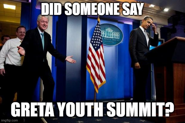Inappropriate Bill Clinton  |  DID SOMEONE SAY; GRETA YOUTH SUMMIT? | image tagged in inappropriate bill clinton,greta thunberg,bill clinton | made w/ Imgflip meme maker