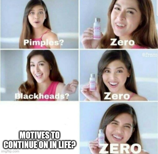 Pimples, Zero! |  MOTIVES TO CONTINUE ON IN LIFE? | image tagged in pimples zero | made w/ Imgflip meme maker