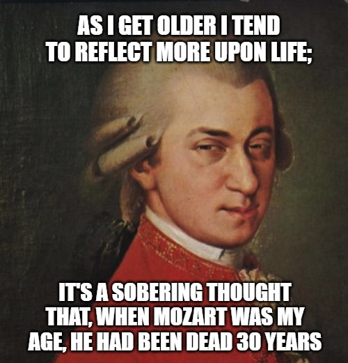 Mozart Not Sure Meme |  AS I GET OLDER I TEND TO REFLECT MORE UPON LIFE;; IT'S A SOBERING THOUGHT THAT, WHEN MOZART WAS MY AGE, HE HAD BEEN DEAD 30 YEARS | image tagged in memes,mozart not sure | made w/ Imgflip meme maker