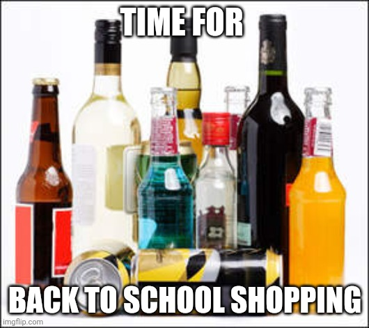Back to school |  TIME FOR; BACK TO SCHOOL SHOPPING | image tagged in alcohol | made w/ Imgflip meme maker