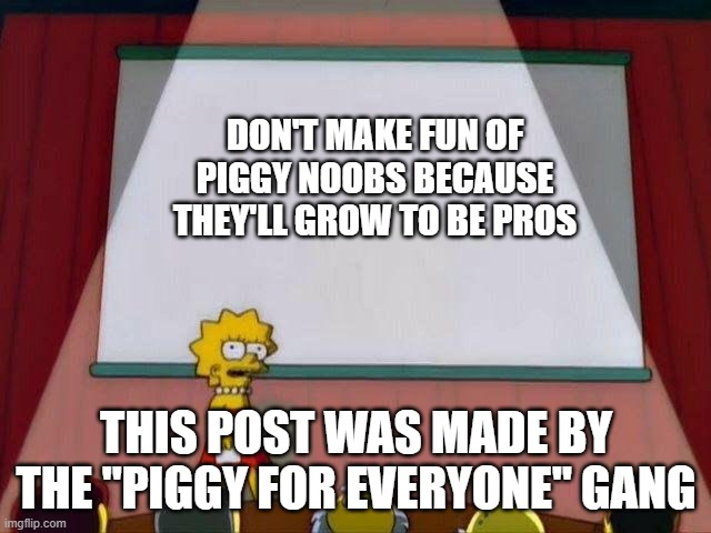 "ee |  DON'T MAKE FUN OF PIGGY NOOBS BECAUSE THEY'LL GROW TO BE PROS; THIS POST WAS MADE BY THE ""PIGGY FOR EVERYONE"" GANG 