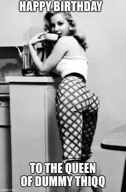 Happy 85th Birthday Betty Brosmer!!! |  HAPPY BIRTHDAY; TO THE QUEEN OF DUMMY THIQQ | image tagged in memes,thicc,dummy thicc,happy birthday,butts | made w/ Imgflip meme maker