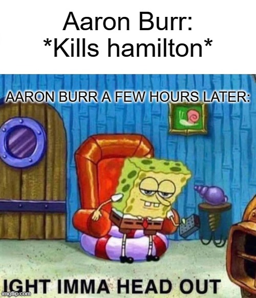 He gone dude! |  Aaron Burr: *Kills hamilton*; AARON BURR A FEW HOURS LATER: | image tagged in memes,spongebob ight imma head out,aaron,historical meme,funny memes,fun | made w/ Imgflip meme maker