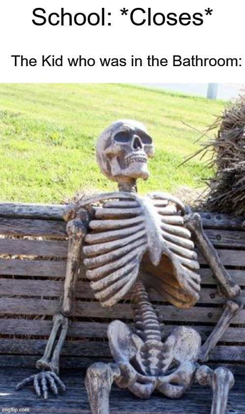 Waiting Skeleton |  School: *Closes*; The Kid who was in the Bathroom: | image tagged in memes,waiting skeleton | made w/ Imgflip meme maker