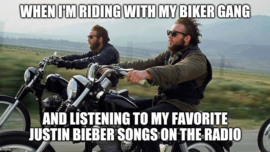 Biker dude |  WHEN I'M RIDING WITH MY BIKER GANG; AND LISTENING TO MY FAVORITE JUSTIN BIEBER SONGS ON THE RADIO | image tagged in funny,meme,funny memes,funny meme,biker,harley | made w/ Imgflip meme maker