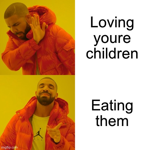 Loving youre children Eating them | image tagged in memes,drake hotline bling | made w/ Imgflip meme maker