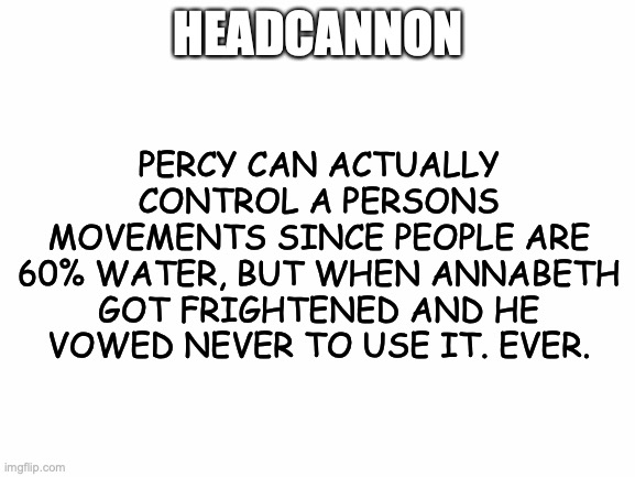 I think this could def be true... |  HEADCANNON; PERCY CAN ACTUALLY CONTROL A PERSONS MOVEMENTS SINCE PEOPLE ARE 60% WATER, BUT WHEN ANNABETH GOT FRIGHTENED AND HE VOWED NEVER TO USE IT. EVER. | image tagged in blank white template,percabeth,pjo,headcanon,headcannon,idk how to spell it | made w/ Imgflip meme maker