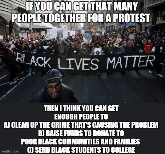 Now I agree that black lives do matter but ... |  IF YOU CAN GET THAT MANY PEOPLE TOGETHER FOR A PROTEST; THEN I THINK YOU CAN GET ENOUGH PEOPLE TO A) CLEAN UP THE CRIME THAT'S CAUSING THE PROBLEM B) RAISE FUNDS TO DONATE TO POOR BLACK COMMUNITIES AND FAMILIES  C) SEND BLACK STUDENTS TO COLLEGE | image tagged in blm,poor choices,politics | made w/ Imgflip meme maker