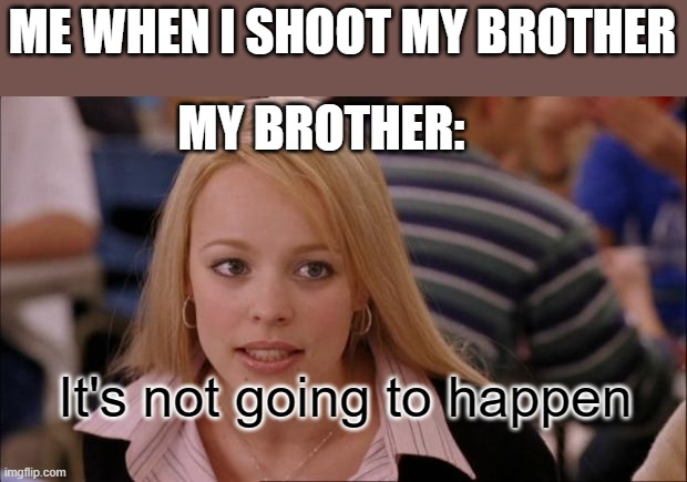 no |  ME WHEN I SHOOT MY BROTHER; MY BROTHER:; It's not going to happen | image tagged in memes,its not going to happen | made w/ Imgflip meme maker