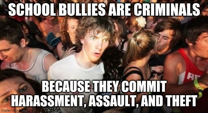 Something to think about. |  SCHOOL BULLIES ARE CRIMINALS; BECAUSE THEY COMMIT HARASSMENT, ASSAULT, AND THEFT | image tagged in memes,sudden clarity clarence,bully,bullying,mind blown | made w/ Imgflip meme maker