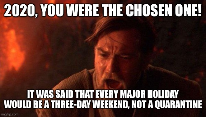 2020, you were the chosen one! |  2020, YOU WERE THE CHOSEN ONE! IT WAS SAID THAT EVERY MAJOR HOLIDAY WOULD BE A THREE-DAY WEEKEND, NOT A QUARANTINE | image tagged in memes,you were the chosen one star wars | made w/ Imgflip meme maker