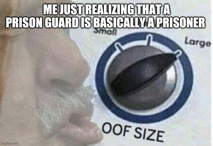 ME JUST REALIZING THAT A PRISON GUARD IS BASICALLY A PRISONER | image tagged in oof size large | made w/ Imgflip meme maker