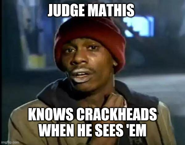 Y'all Got Any More Of That |  JUDGE MATHIS; KNOWS CRACKHEADS WHEN HE SEES 'EM | image tagged in memes,y'all got any more of that | made w/ Imgflip meme maker