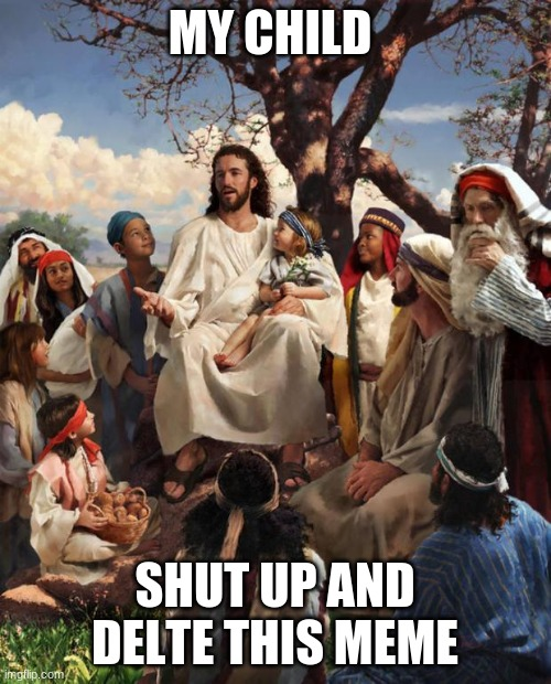 MY CHILD SHUT UP AND DELTE THIS MEME | image tagged in story time jesus | made w/ Imgflip meme maker