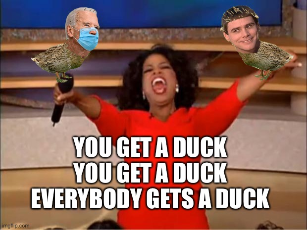 Everybody Duck |  YOU GET A DUCK YOU GET A DUCK EVERYBODY GETS A DUCK | image tagged in memes,oprah you get a,phuck a duck | made w/ Imgflip meme maker
