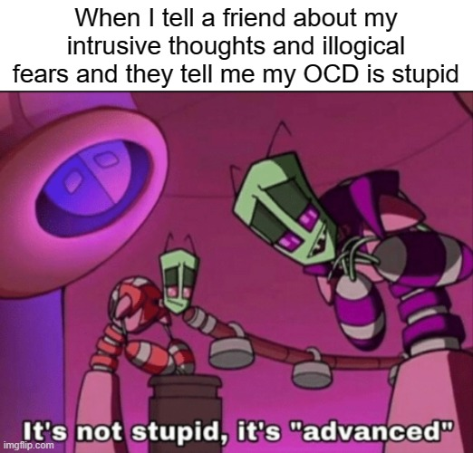 OCD is advanced |  When I tell a friend about my intrusive thoughts and illogical fears and they tell me my OCD is stupid | image tagged in it's not stupid it's advanced,invader zim,ocd,obsessive-compulsive,intrusive thoughts,anxiety | made w/ Imgflip meme maker