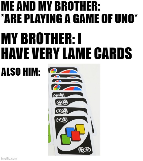 true... |  ME AND MY BROTHER: *ARE PLAYING A GAME OF UNO*; MY BROTHER: I HAVE VERY LAME CARDS; ALSO HIM: | image tagged in blank white template,uno | made w/ Imgflip meme maker
