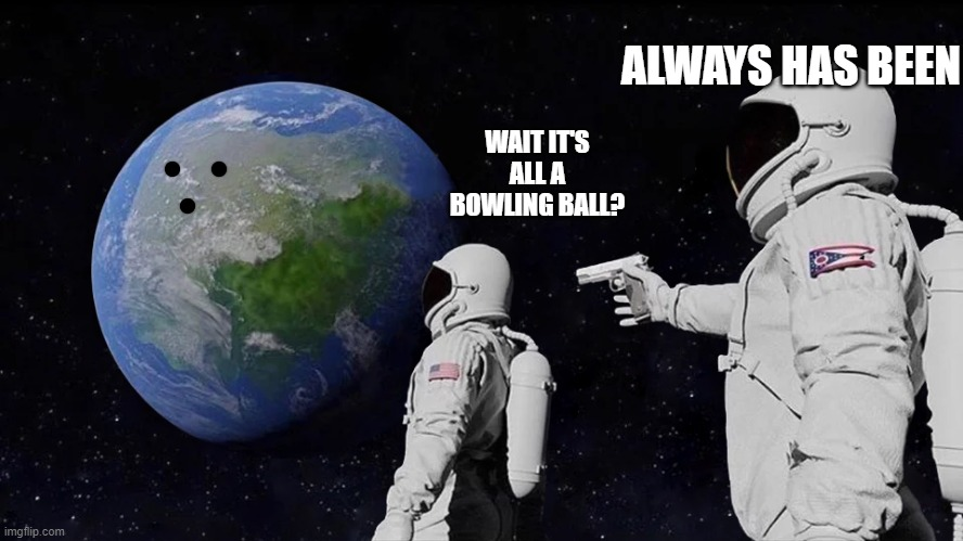 Always has been |  ALWAYS HAS BEEN; WAIT IT'S ALL A BOWLING BALL? | image tagged in always has been | made w/ Imgflip meme maker