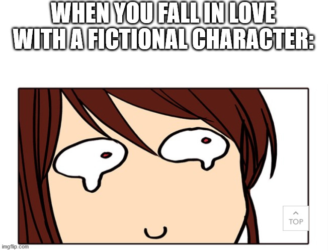 WHEN YOU FALL IN LOVE WITH A FICTIONAL CHARACTER: | made w/ Imgflip meme maker