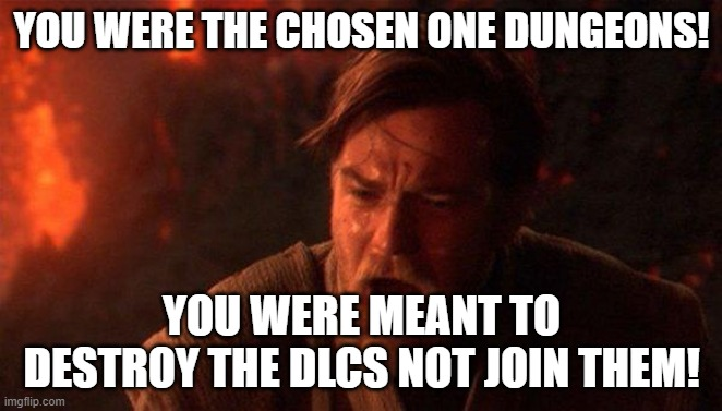 You Were The Chosen One (Star Wars) |  YOU WERE THE CHOSEN ONE DUNGEONS! YOU WERE MEANT TO DESTROY THE DLCS NOT JOIN THEM! | image tagged in memes,you were the chosen one star wars | made w/ Imgflip meme maker