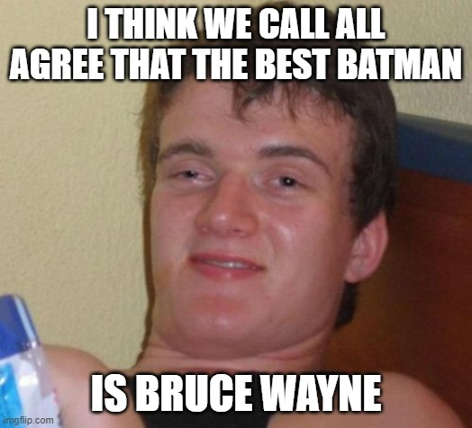 Seems Legit |  I THINK WE CALL ALL AGREE THAT THE BEST BATMAN; IS BRUCE WAYNE | image tagged in memes,10 guy,superheroes,batman,bruce wayne,funny | made w/ Imgflip meme maker