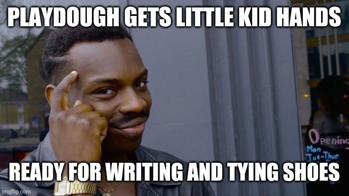 Roll Safe Think About It |  PLAYDOUGH GETS LITTLE KID HANDS; READY FOR WRITING AND TYING SHOES | image tagged in memes,roll safe think about it | made w/ Imgflip meme maker