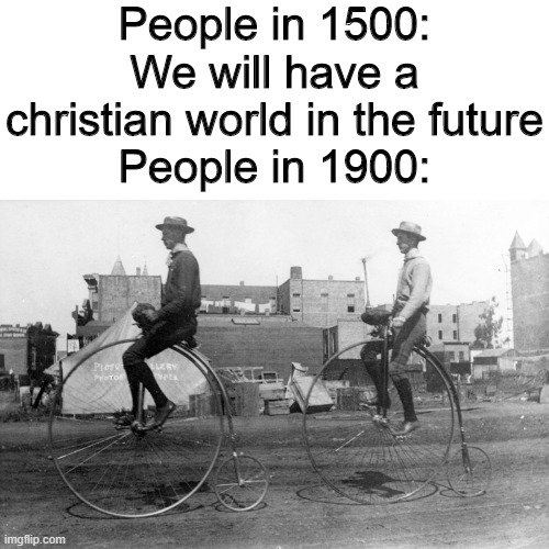 Flying cars are for heretics |  People in 1500: We will have a christian world in the future People in 1900: | image tagged in memes,we will have flying cars in the furure,funny memes,historical meme | made w/ Imgflip meme maker