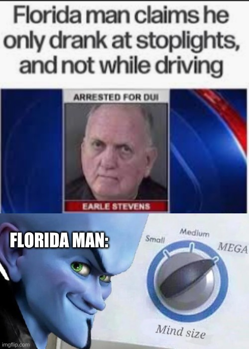 He tequnically wasnt drunk driving |  FLORIDA MAN: | image tagged in mega mind size,memes,funny,upvote if you agree | made w/ Imgflip meme maker