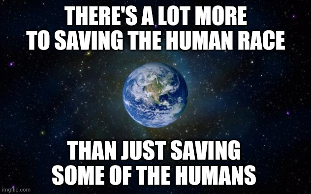 Get Busy Living Or Get Busy Dying |  THERE'S A LOT MORE TO SAVING THE HUMAN RACE; THAN JUST SAVING SOME OF THE HUMANS | image tagged in planet earth from space,save the earth,mother earth,climate change,do your job,faith in humanity | made w/ Imgflip meme maker