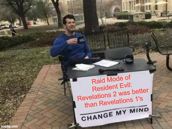 Change My Mind Meme |  Raid Mode of Resident Evil: Revelations 2 was better than Revelations 1's | image tagged in memes,change my mind | made w/ Imgflip meme maker