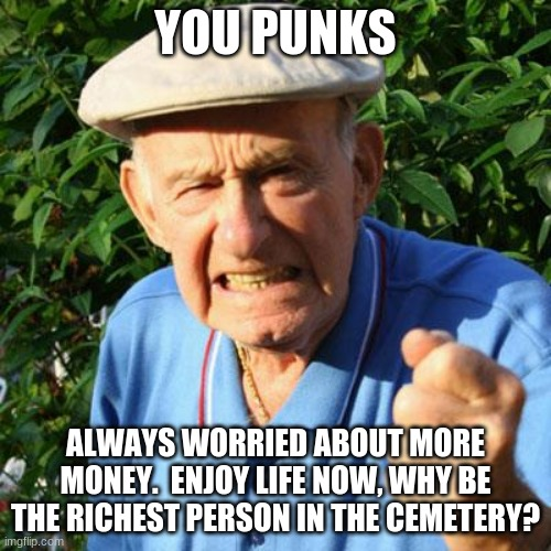 You punks stop worrying and start living |  YOU PUNKS; ALWAYS WORRIED ABOUT MORE MONEY.  ENJOY LIFE NOW, WHY BE THE RICHEST PERSON IN THE CEMETERY? | image tagged in angry old man,you punks stop worrying and start living,richest person in the cemetery,why worry,learn to live with what you have | made w/ Imgflip meme maker