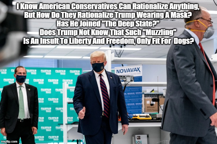 """I Know American Conservatives Can Rationalize Anything,  But How Do They Rationalize Trump Wearing A Mask?  Has He Joined """"The Deep State?""""  Does Trump Not Know That Such """"Muzzling""""  Is An Insult To Liberty And Freedom, Only Fit For  Dogs? 