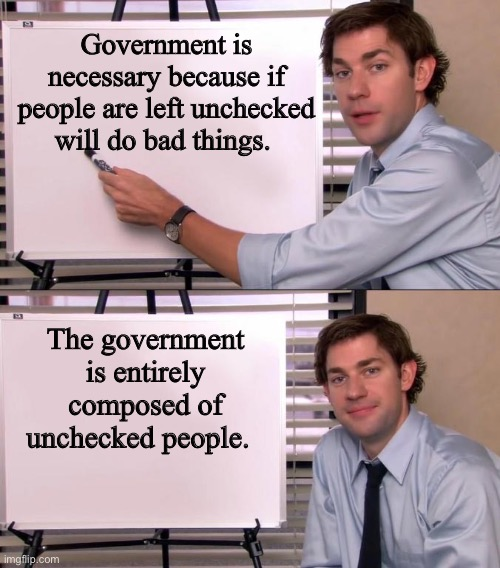 Today's government: no longer for the people, by the people |  Government is necessary because if people are left unchecked will do bad things. The government is entirely composed of unchecked people. | image tagged in jim halpert explains,government,corruption,congress,bad people,memes | made w/ Imgflip meme maker