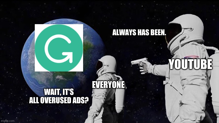 Youtube ads in a nutshell |  ALWAYS HAS BEEN. YOUTUBE; EVERYONE; WAIT, IT'S ALL OVERUSED ADS? | image tagged in always has been,grammarly,youtube,ads | made w/ Imgflip meme maker
