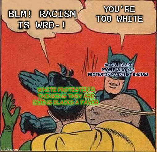Batman Slapping Robin |  YOU'RE TOO WHITE; BLM! RACISM IS WRO-! ACTUAL BLACK PEOPLE WHO ARE PROTESTING AGAINST RACISM; WHITE PROTESTER'S THINKING THEY ARE DOING BLACKS A FAVOR | image tagged in memes,batman slapping robin | made w/ Imgflip meme maker
