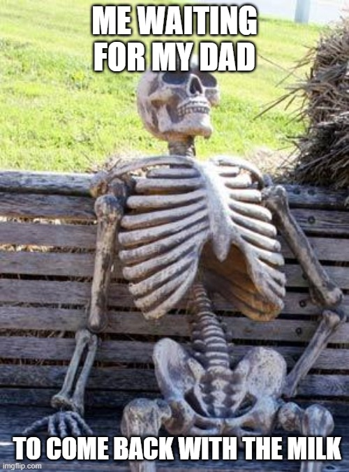 dad |  ME WAITING FOR MY DAD; TO COME BACK WITH THE MILK | image tagged in memes,waiting skeleton | made w/ Imgflip meme maker
