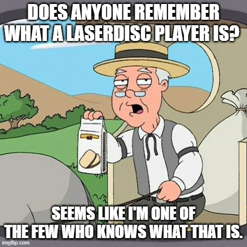 Anyone? |  DOES ANYONE REMEMBER WHAT A LASERDISC PLAYER IS? SEEMS LIKE I'M ONE OF THE FEW WHO KNOWS WHAT THAT IS. | image tagged in memes,pepperidge farm remembers,movies | made w/ Imgflip meme maker