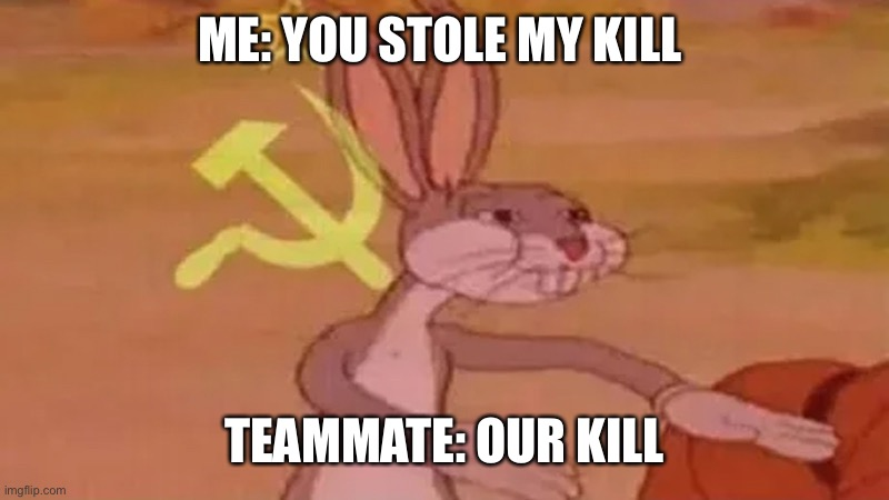Me in rainbow 6 |  ME: YOU STOLE MY KILL; TEAMMATE: OUR KILL | image tagged in funny,soviet union,lmao | made w/ Imgflip meme maker