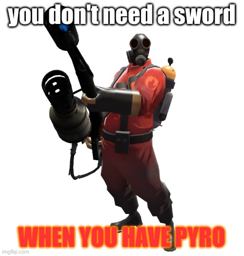 you don't need a sword WHEN YOU HAVE PYRO | made w/ Imgflip meme maker