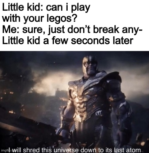 Rip my legos |  Little kid: can i play with your legos? Me: sure, just don't break any- Little kid a few seconds later | image tagged in memes,thanos,avengers endgame,legos,little kid | made w/ Imgflip meme maker
