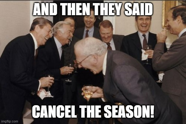Cancel the season |  AND THEN THEY SAID; CANCEL THE SEASON! | image tagged in memes,laughing men in suits | made w/ Imgflip meme maker
