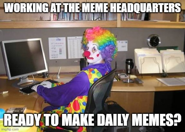 clown computer |  WORKING AT THE MEME HEADQUARTERS; READY TO MAKE DAILY MEMES? | image tagged in clown computer | made w/ Imgflip meme maker