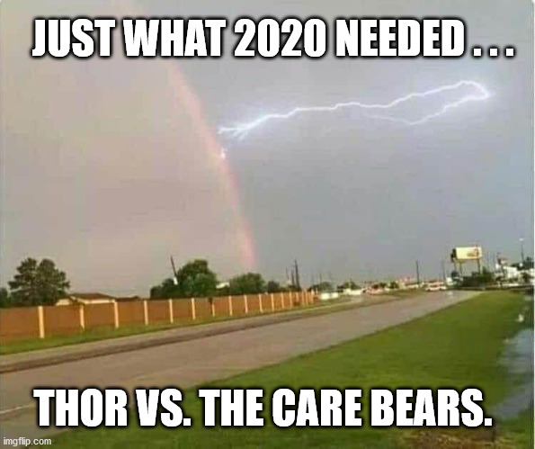 COVID-19, BLM and now THIS! |  JUST WHAT 2020 NEEDED . . . THOR VS. THE CARE BEARS. | image tagged in rainbow,lightening,thor,care bears,rain,wtf | made w/ Imgflip meme maker