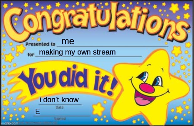 I did it |  me; making my own stream; i don't know; E | image tagged in memes,happy star congratulations | made w/ Imgflip meme maker