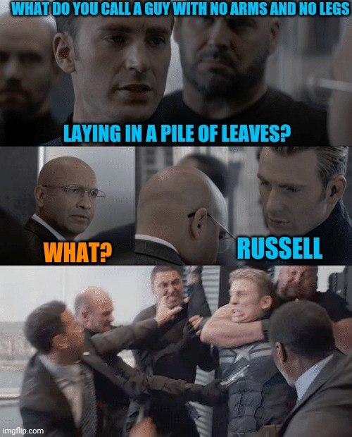 Guy with no arms and no legs joke |  WHAT DO YOU CALL A GUY WITH NO ARMS AND NO LEGS; LAYING IN A PILE OF LEAVES? RUSSELL; WHAT? | image tagged in captain america elevator | made w/ Imgflip meme maker
