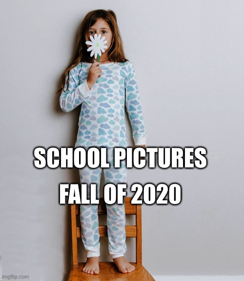 School pictures this year. Pajamas and mask required. |  FALL OF 2020; SCHOOL PICTURES | image tagged in pajamas,kid,mask,school,pictures,meme | made w/ Imgflip meme maker